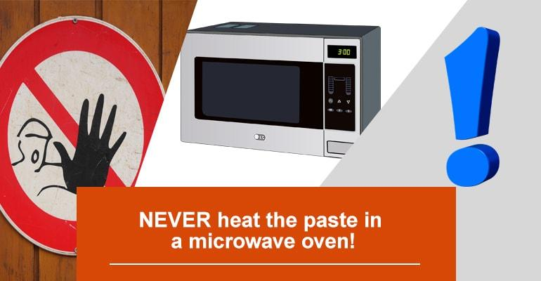 NEVER heat the paste in a microwave oven!